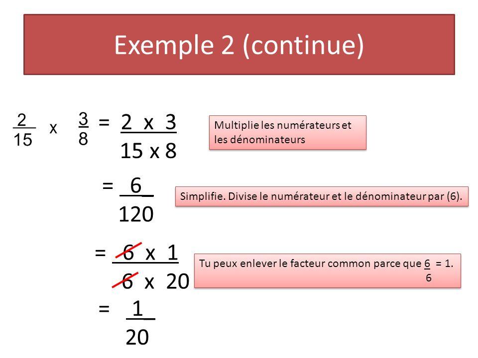 Exemple 2 (continue) = 2 x 3 15 x 8 Multiplie les numérateurs et les dénominateurs = 6_ 120 Simplifie. Divise le numérateur et le dénominateur par (6)