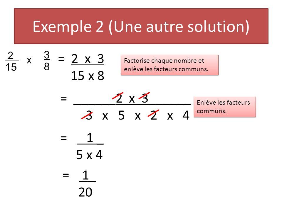 Exemple 2 (Une autre solution) = 2 x 3 15 x 8 Factorise chaque nombre et enlève les facteurs communs. = ______2 x 3______ 3 x 5 x 2 x 4 Enlève les fac
