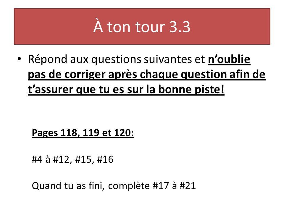 À ton tour 3.3 Répond aux questions suivantes et noublie pas de corriger après chaque question afin de tassurer que tu es sur la bonne piste! Pages 11