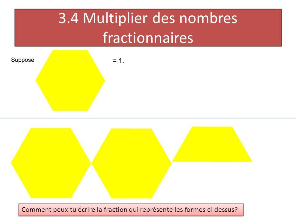 3.4 Multiplier des nombres fractionnaires Comment peux-tu écrire la fraction qui représente les formes ci-dessus?