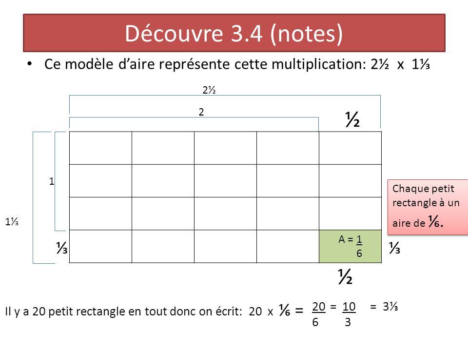 Découvre 3.4 (notes) Ce modèle daire représente cette multiplication: 2½ x 1 A = 1 6 1 1 2 2½ ½ ½ Chaque petit rectangle à un aire de. Il y a 20 petit