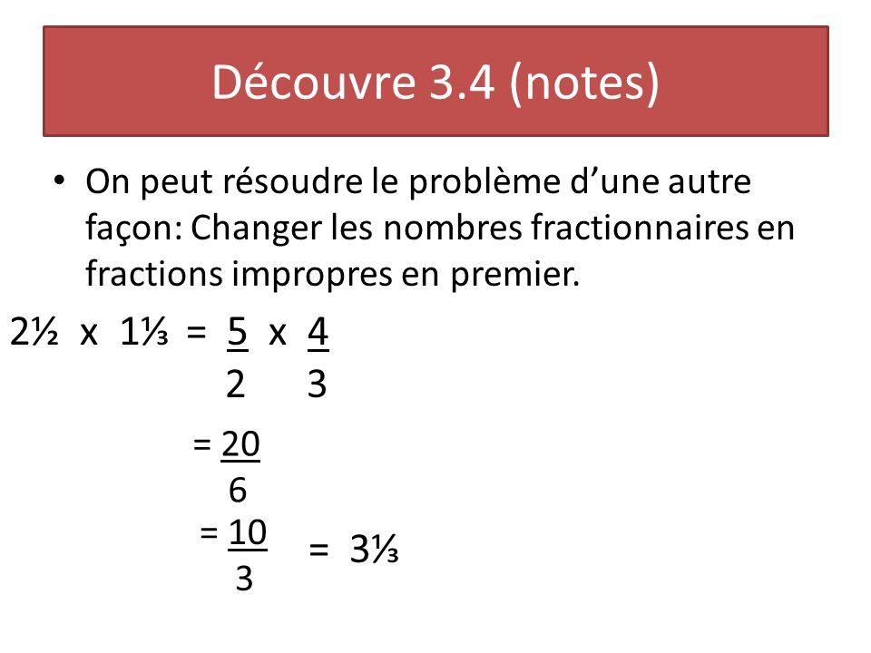 Découvre 3.4 (notes) On peut résoudre le problème dune autre façon: Changer les nombres fractionnaires en fractions impropres en premier. 2½ x 1= 5 x