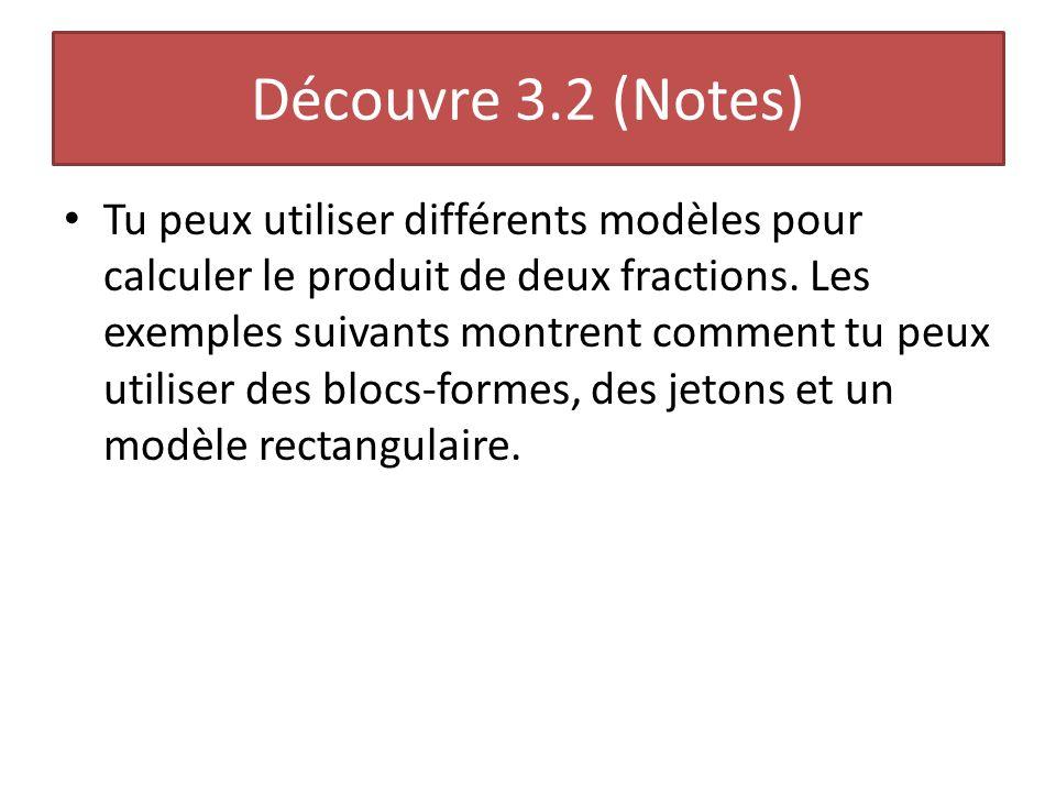 Découvre 3.2 (Notes) Tu peux utiliser différents modèles pour calculer le produit de deux fractions. Les exemples suivants montrent comment tu peux ut