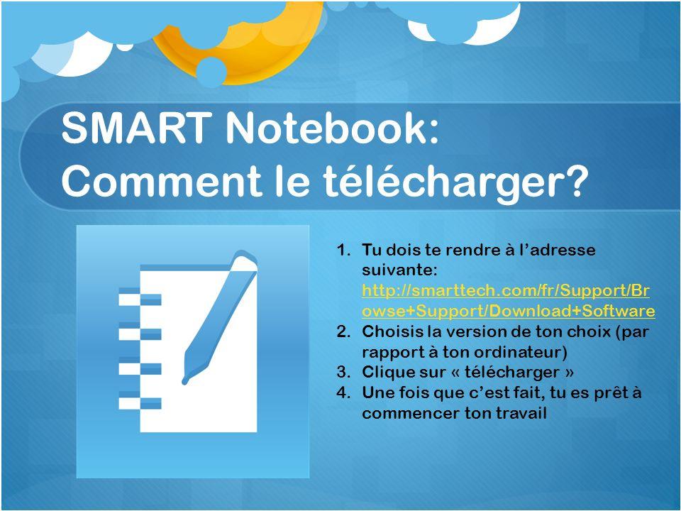 SMART Notebook: Comment le télécharger? 1.Tu dois te rendre à ladresse suivante: http://smarttech.com/fr/Support/Br owse+Support/Download+Software htt