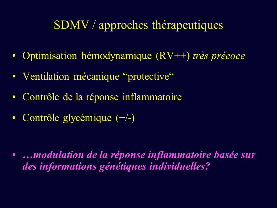 SDMV / approches thérapeutiques Optimisation hémodynamique (RV++) très précoceOptimisation hémodynamique (RV++) très précoce Ventilation mécanique protectiveVentilation mécanique protective Contrôle de la réponse inflammatoireContrôle de la réponse inflammatoire Contrôle glycémique (+/-)Contrôle glycémique (+/-) …modulation de la réponse inflammatoire basée sur des informations génétiques individuelles?…modulation de la réponse inflammatoire basée sur des informations génétiques individuelles?
