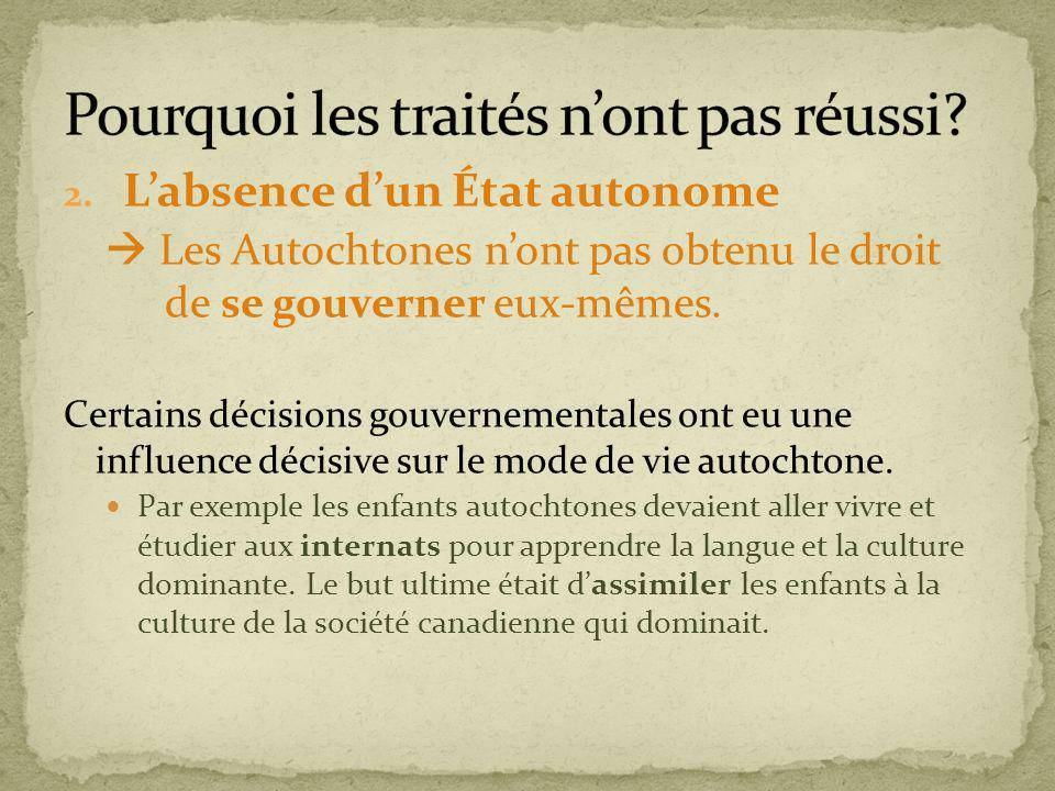 2. Labsence dun État autonome Les Autochtones nont pas obtenu le droit de se gouverner eux-mêmes. Certains décisions gouvernementales ont eu une influ