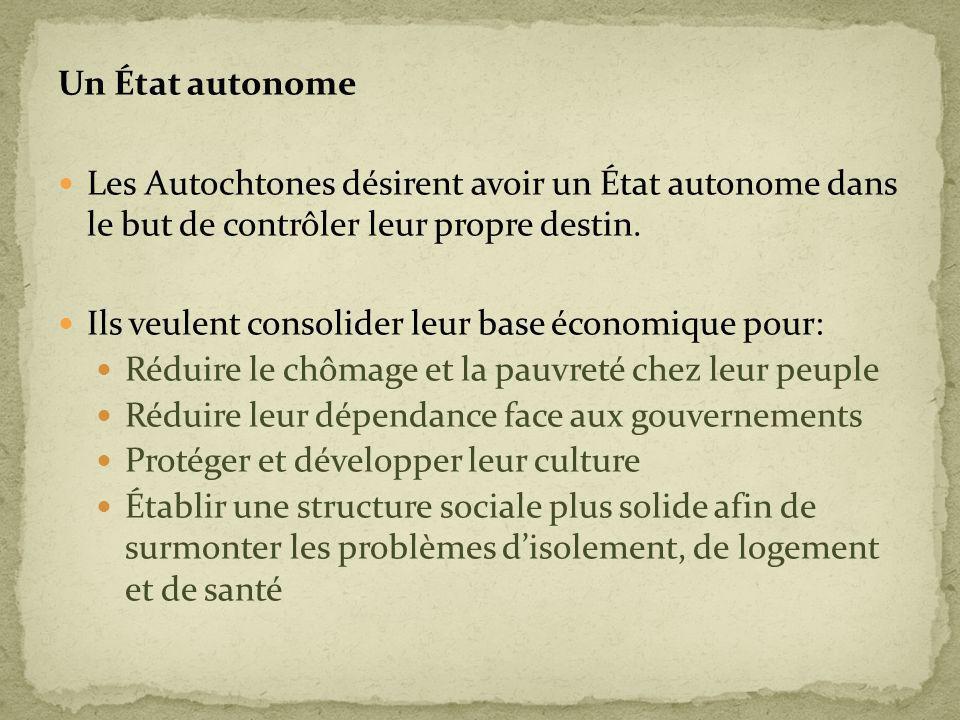 Un État autonome Les Autochtones désirent avoir un État autonome dans le but de contrôler leur propre destin. Ils veulent consolider leur base économi