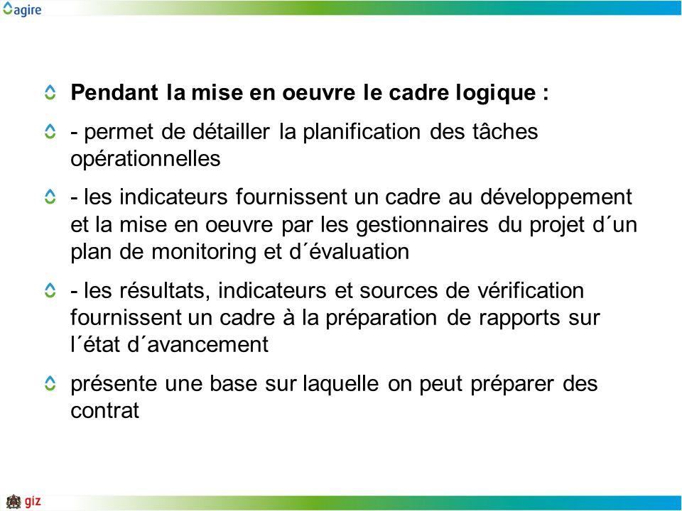 Pendant la mise en oeuvre le cadre logique : - permet de détailler la planification des tâches opérationnelles - les indicateurs fournissent un cadre