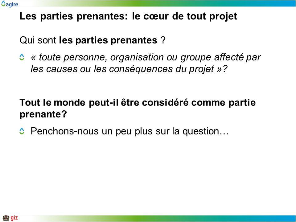 Les parties prenantes: le cœur de tout projet Qui sont les parties prenantes ? « toute personne, organisation ou groupe affecté par les causes ou les