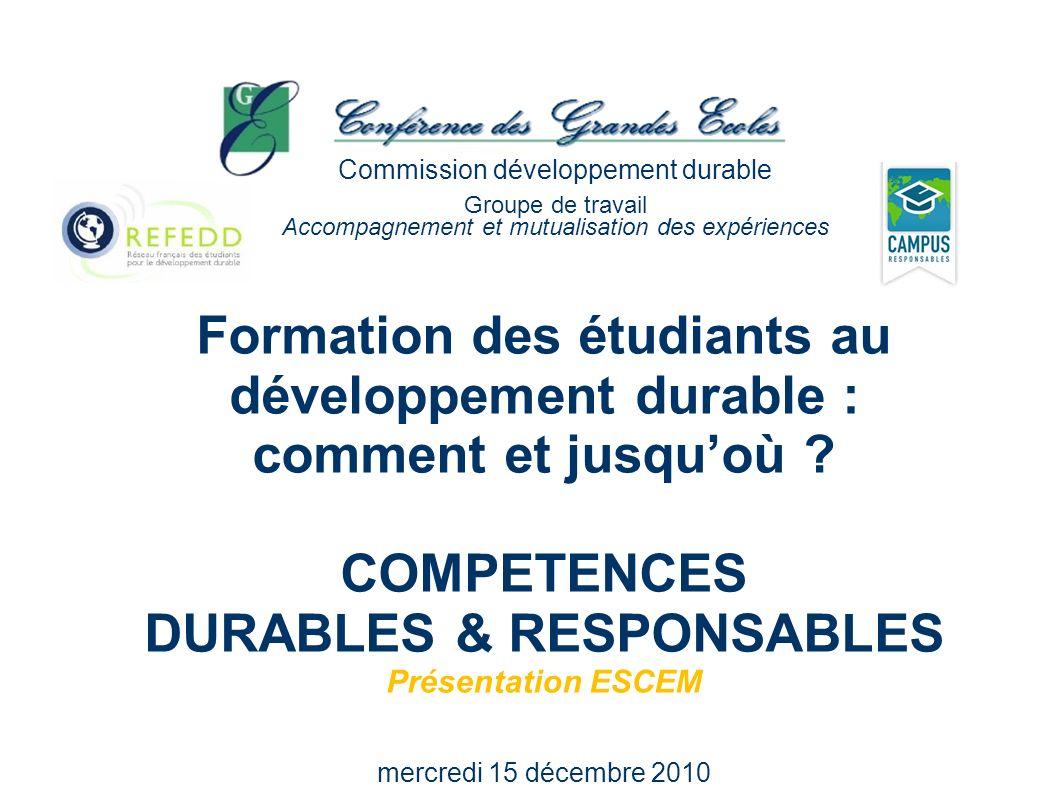 Formation des étudiants au développement durable : comment et jusquoù ? COMPETENCES DURABLES & RESPONSABLES Présentation ESCEM mercredi 15 décembre 20