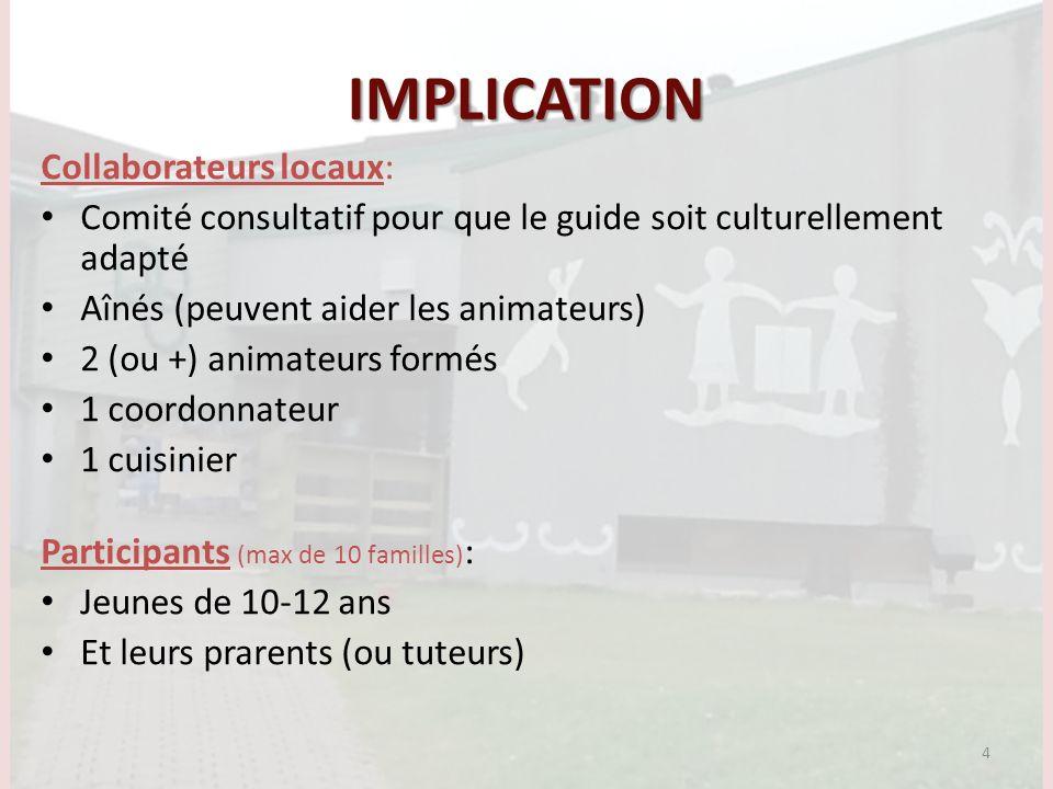 IMPLICATION Collaborateurs locaux: Comité consultatif pour que le guide soit culturellement adapté Aînés (peuvent aider les animateurs) 2 (ou +) animateurs formés 1 coordonnateur 1 cuisinier Participants (max de 10 familles) : Jeunes de 10-12 ans Et leurs prarents (ou tuteurs) 4