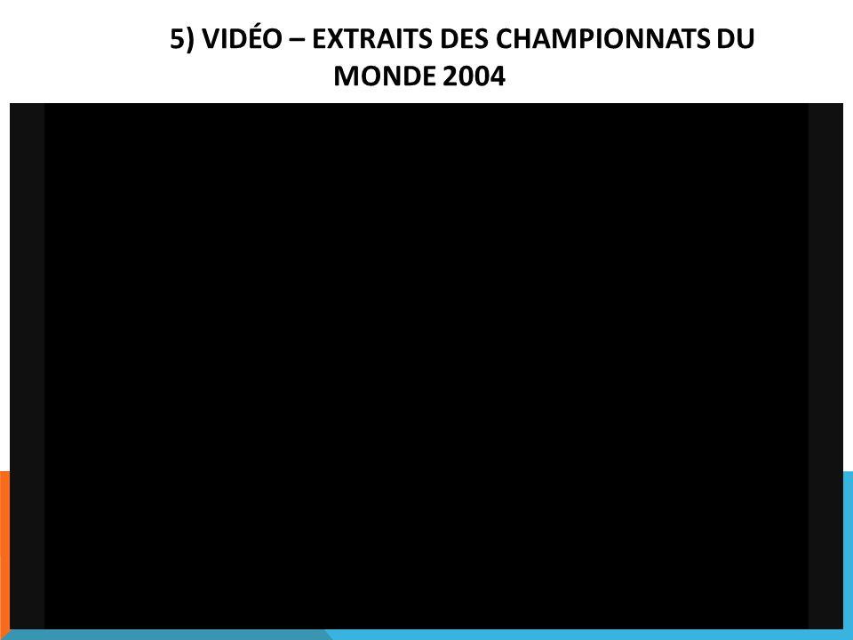 5) VIDÉO – EXTRAITS DES CHAMPIONNATS DU MONDE 2004