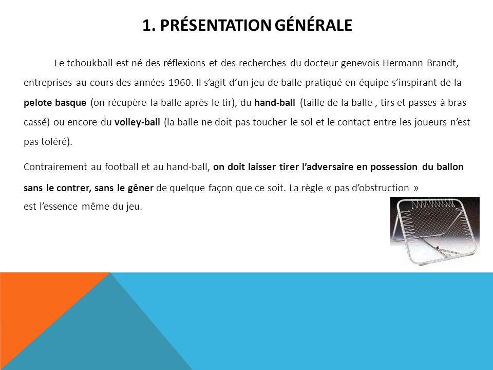 1. PRÉSENTATION GÉNÉRALE Le tchoukball est né des réflexions et des recherches du docteur genevois Hermann Brandt, entreprises au cours des années 196