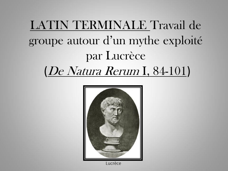 LATIN TERMINALE Travail de groupe autour dun mythe exploité par Lucrèce ( De Natura Rerum I, 84-101 ) Lucrèce
