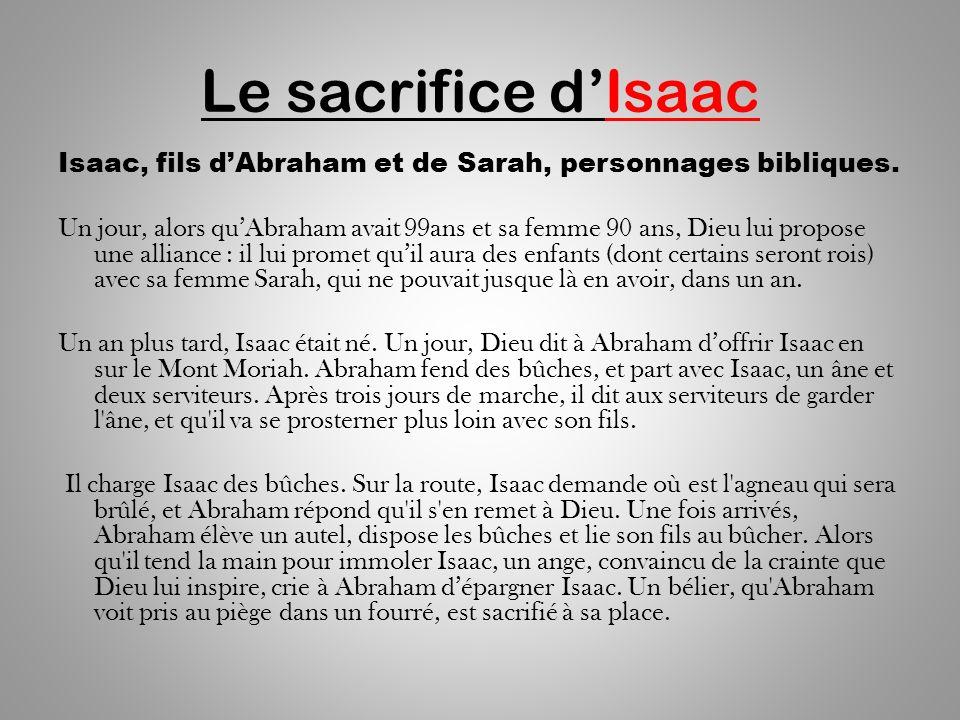 Le sacrifice dIsaac Isaac, fils dAbraham et de Sarah, personnages bibliques. Un jour, alors quAbraham avait 99ans et sa femme 90 ans, Dieu lui propose