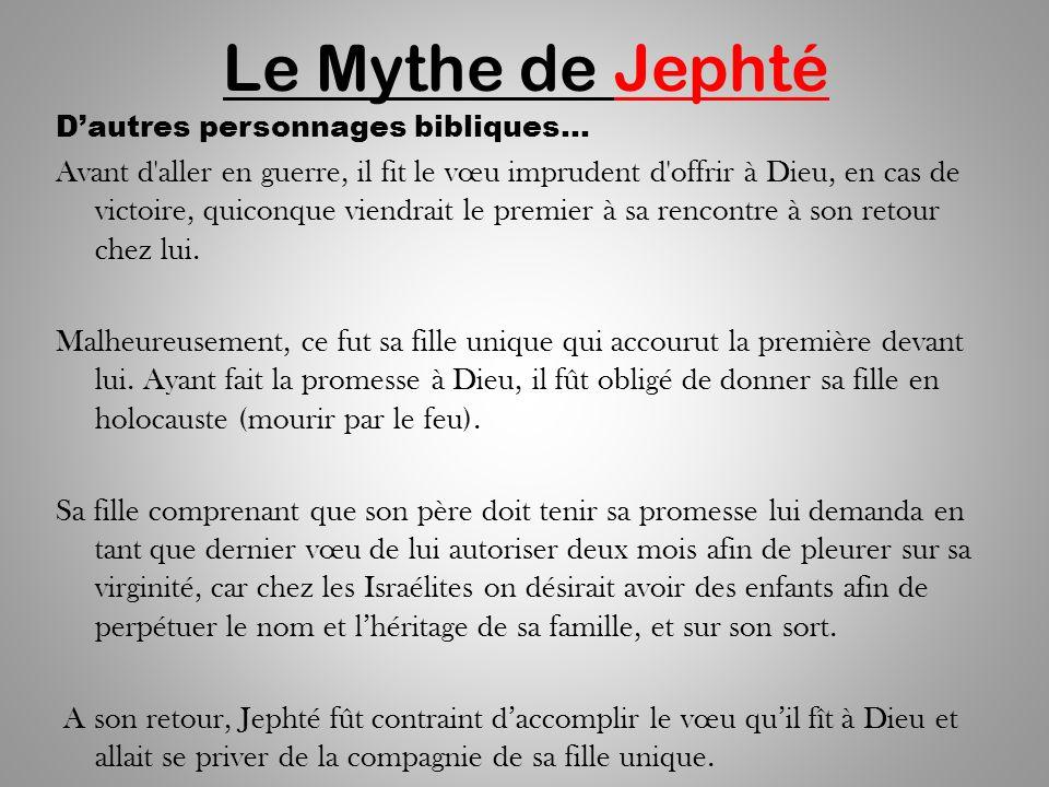 Le Mythe de Jephté Dautres personnages bibliques… Avant d aller en guerre, il fit le vœu imprudent d offrir à Dieu, en cas de victoire, quiconque viendrait le premier à sa rencontre à son retour chez lui.