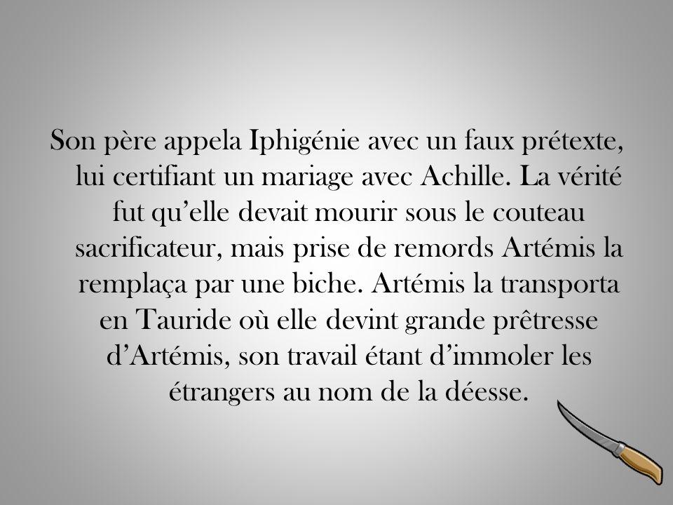 Son père appela Iphigénie avec un faux prétexte, lui certifiant un mariage avec Achille. La vérité fut quelle devait mourir sous le couteau sacrificat