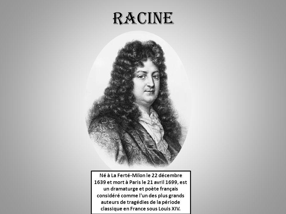 RACINE Né à La Ferté-Milon le 22 décembre 1639 et mort à Paris le 21 avril 1699, est un dramaturge et poète français considéré comme l un des plus grands auteurs de tragédies de la période classique en France sous Louis XIV.