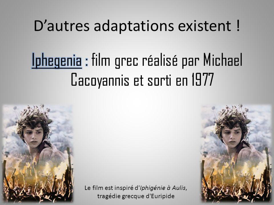Dautres adaptations existent ! Le film est inspiré d'Iphigénie à Aulis, tragédie grecque d'Euripide
