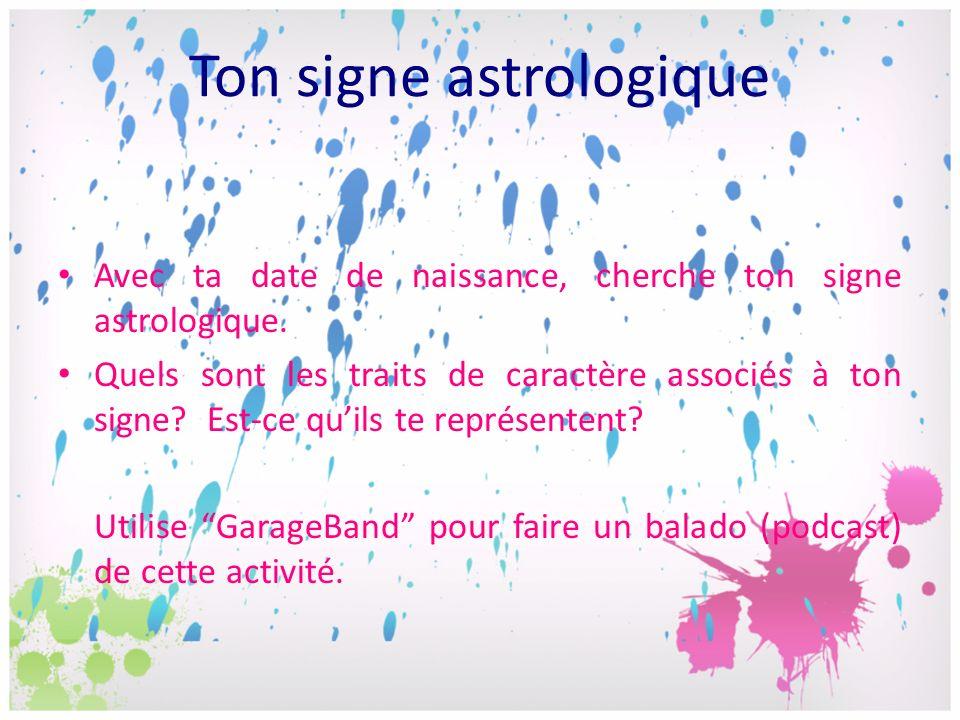 Avec ta date de naissance, cherche ton signe astrologique. Quels sont les traits de caractère associés à ton signe? Est-ce quils te représentent? Util