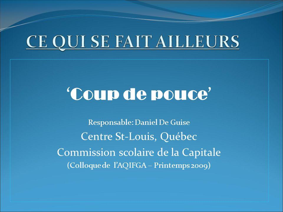 Coup de pouce Responsable: Daniel De Guise Centre St-Louis, Québec Commission scolaire de la Capitale (Colloque de lAQIFGA – Printemps 2009)