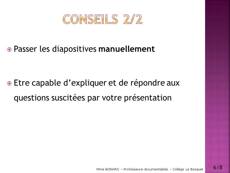 Passer les diapositives manuellement Etre capable dexpliquer et de répondre aux questions suscitées par votre présentation 6/8 Mme BONARO – Professeur