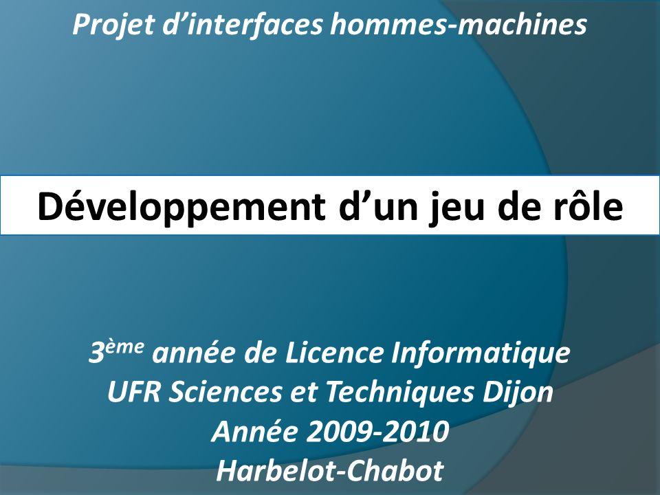 Projet dinterfaces hommes-machines Développement dun jeu de rôle 3 ème année de Licence Informatique UFR Sciences et Techniques Dijon Année 2009-2010 Harbelot-Chabot