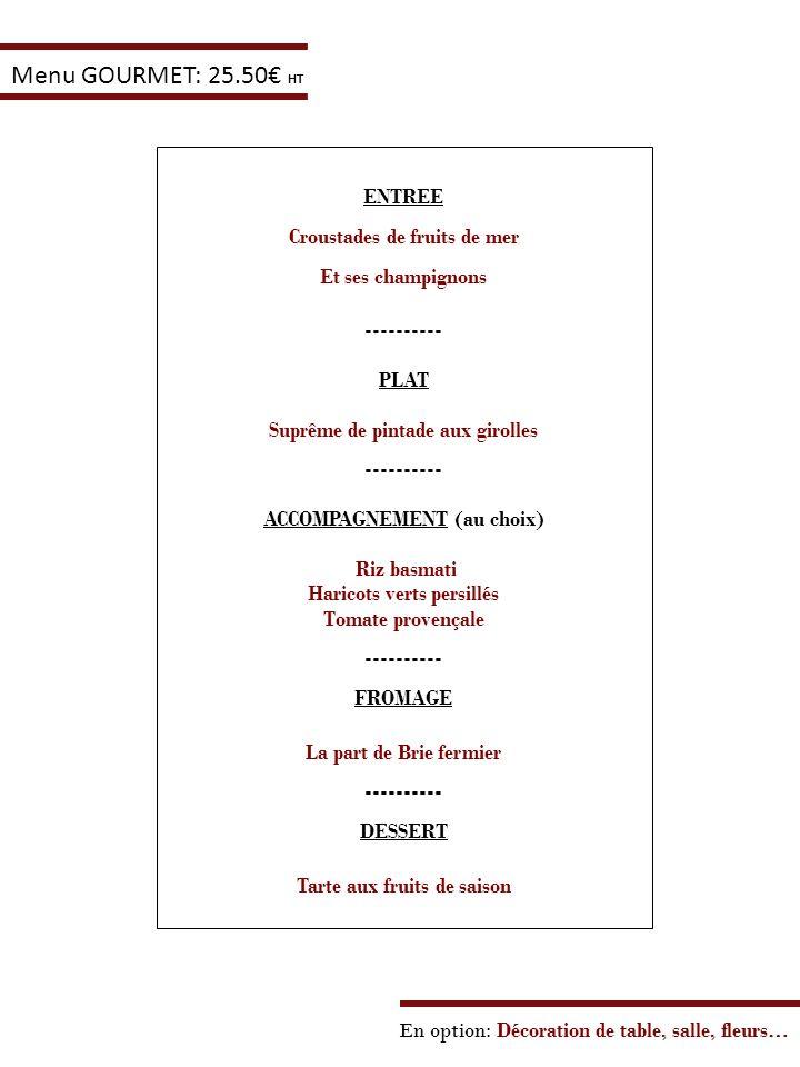 En option: Décoration de table, salle, fleurs… Menu GOURMET: 25.50 HT ENTREE Croustades de fruits de mer Et ses champignons ---------- PLAT Suprême de