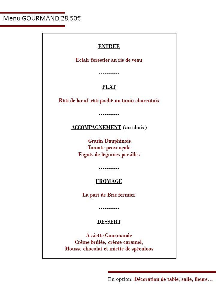 En option: Décoration de table, salle, fleurs… Menu GOURMAND 28,50 ENTREE Eclair forestier au ris de veau ---------- PLAT Rôti de bœuf rôti poché au t