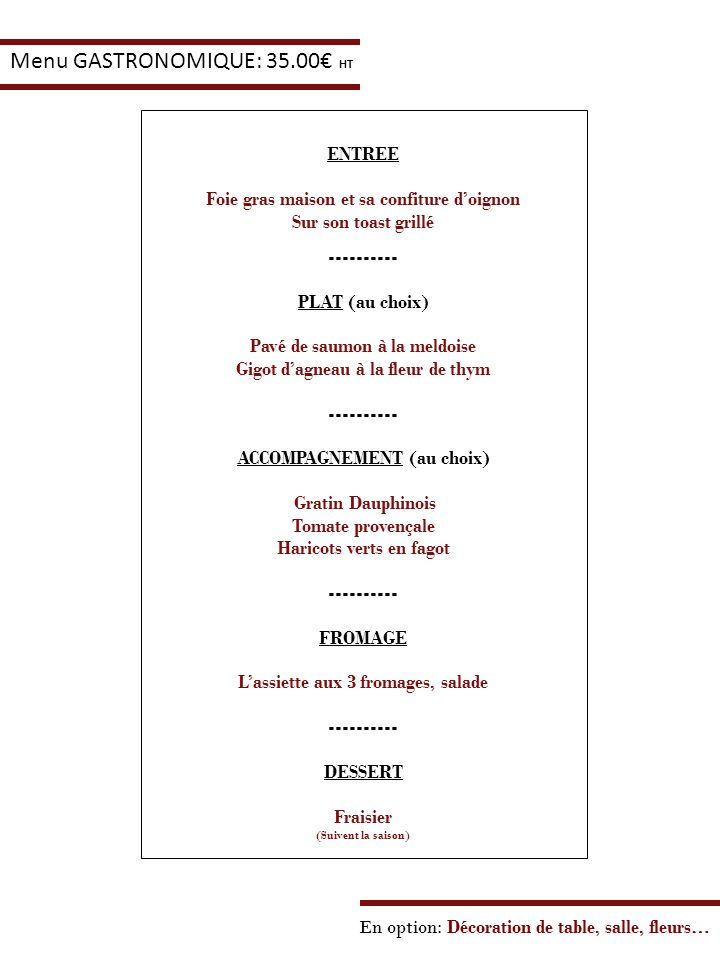 En option: Décoration de table, salle, fleurs… Menu GASTRONOMIQUE: 35.00 HT ENTREE Foie gras maison et sa confiture doignon Sur son toast grillé -----
