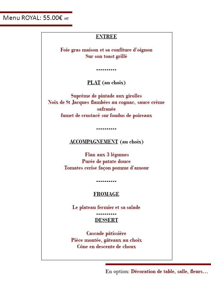 En option: Décoration de table, salle, fleurs… Menu ROYAL: 55.00 HT ENTREE Foie gras maison et sa confiture doignon Sur son toast grillé ---------- PL