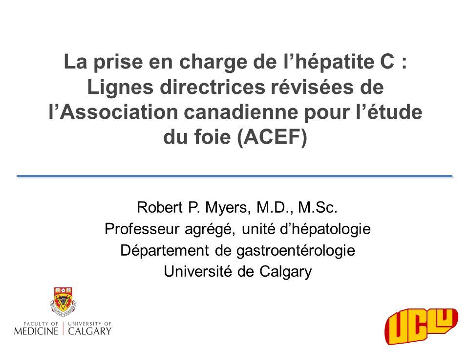 Robert P. Myers, M.D., M.Sc. Professeur agrégé, unité dhépatologie Département de gastroentérologie Université de Calgary La prise en charge de lhépat