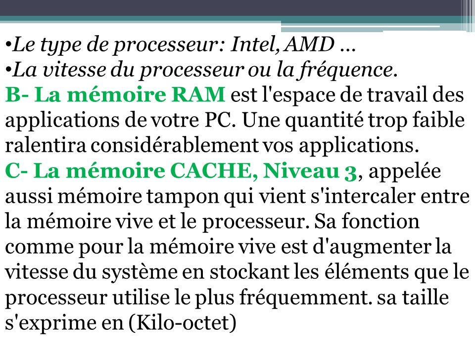 Le type de processeur: Intel, AMD … La vitesse du processeur ou la fréquence. B- La mémoire RAM est l'espace de travail des applications de votre PC.