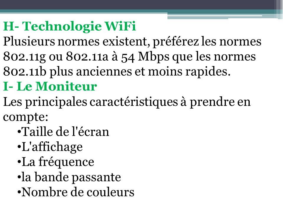 H- Technologie WiFi Plusieurs normes existent, préférez les normes 802.11g ou 802.11a à 54 Mbps que les normes 802.11b plus anciennes et moins rapides
