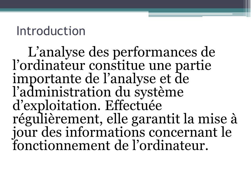 Introduction Lanalyse des performances de lordinateur constitue une partie importante de lanalyse et de ladministration du système dexploitation. Effe