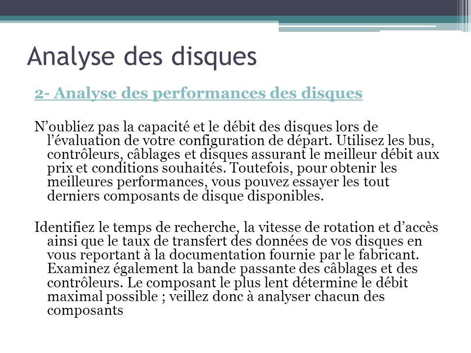 Analyse des disques 2- Analyse des performances des disques Noubliez pas la capacité et le débit des disques lors de lévaluation de votre configuratio