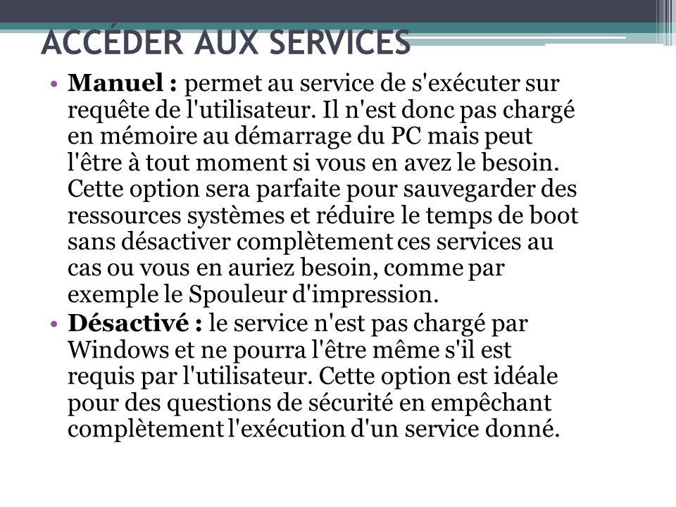 ACCÉDER AUX SERVICES Manuel : permet au service de s'exécuter sur requête de l'utilisateur. Il n'est donc pas chargé en mémoire au démarrage du PC mai