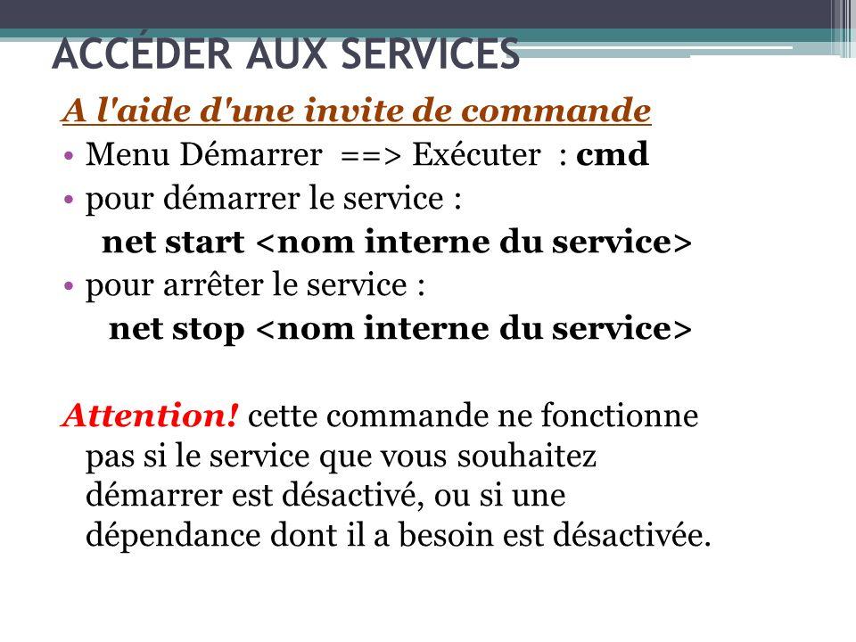 ACCÉDER AUX SERVICES A l'aide d'une invite de commande Menu Démarrer ==> Exécuter : cmd pour démarrer le service : net start pour arrêter le service :