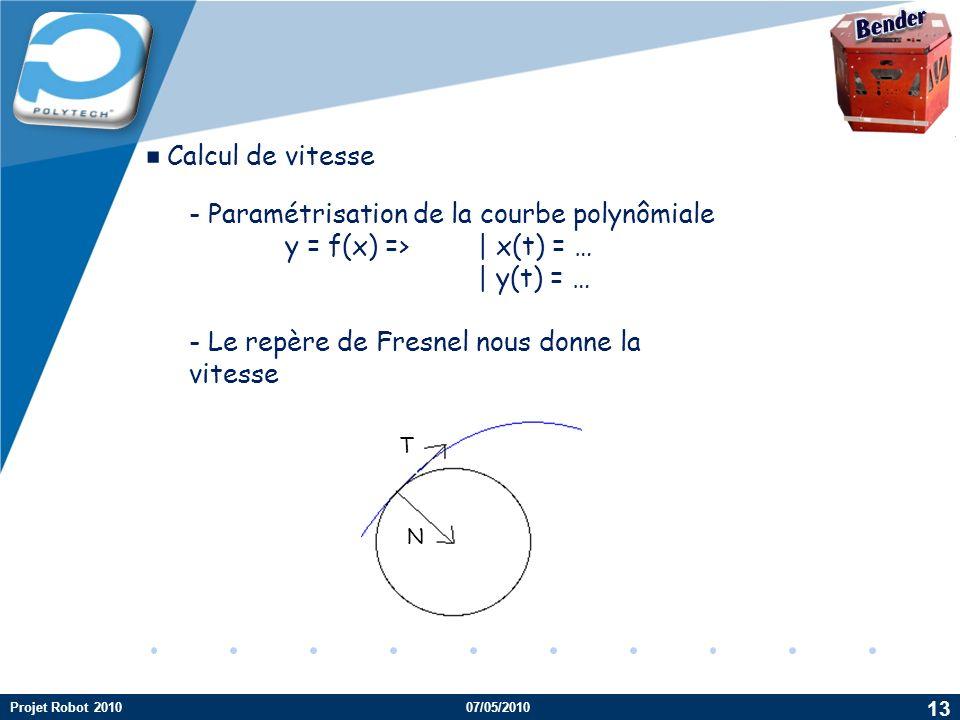 Company LOGO Calcul de vitesse - Paramétrisation de la courbe polynômiale y = f(x) => | x(t) = … | y(t) = … - Le repère de Fresnel nous donne la vitesse T N 13 Projet Robot 201007/05/2010