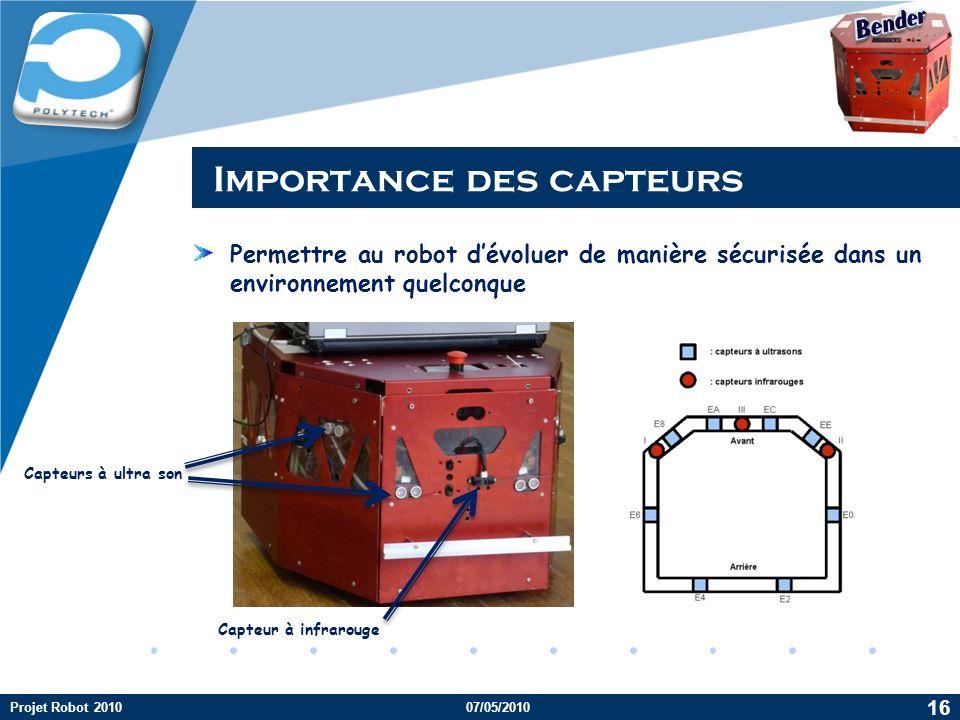Company LOGO Importance des capteurs Permettre au robot dévoluer de manière sécurisée dans un environnement quelconque Capteurs à ultra son Capteur à infrarouge Projet Robot 201007/05/2010 16