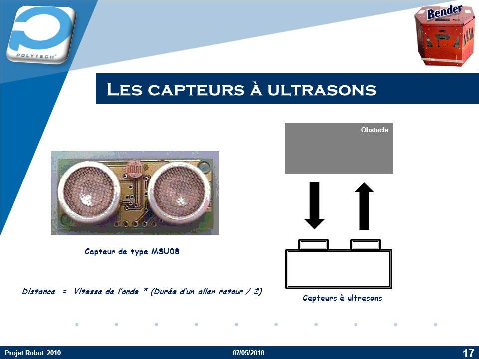 Company LOGO Les capteurs à ultrasons Obstacle Capteurs à ultrasons Capteur de type MSU08 Distance = Vitesse de londe * (Durée dun aller retour / 2) Projet Robot 201007/05/2010 17