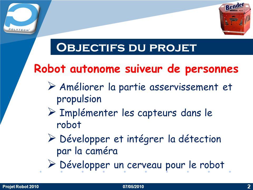 Company LOGO Objectifs du projet Projet Robot 2010 2 07/05/2010 Améliorer la partie asservissement et propulsion Implémenter les capteurs dans le robot Développer et intégrer la détection par la caméra Développer un cerveau pour le robot Robot autonome suiveur de personnes