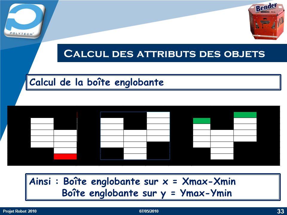 Company LOGO Calcul des attributs des objets 33 Projet Robot 2010 Calcul de la boîte englobante Ainsi : Boîte englobante sur x = Xmax-Xmin Boîte englobante sur y = Ymax-Ymin 07/05/2010