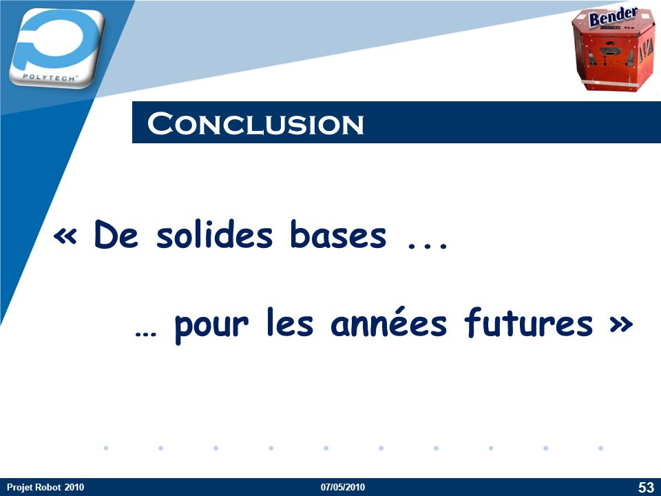 Company LOGO Conclusion 53 Projet Robot 201007/05/2010 « De solides bases... … pour les années futures »