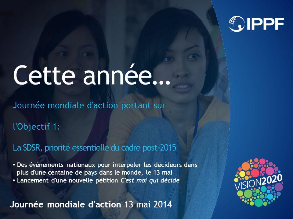 Journée mondiale d action 13 mai 2014 Cette année… Journée mondiale d action portant sur l Objectif 1: La SDSR, priorité essentielle du cadre post-2015 Des événements nationaux pour interpeler les décideurs dans plus d une centaine de pays dans le monde, le 13 mai Lancement d une nouvelle pétition C est moi qui décide
