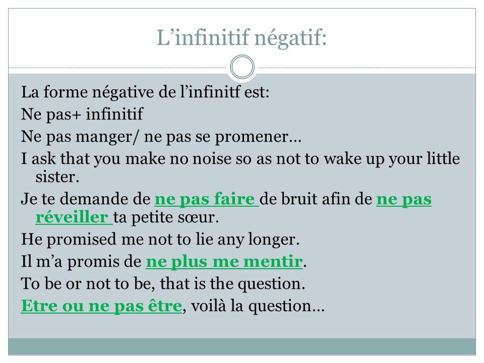 Linfinitif négatif: La forme négative de linfinitf est: Ne pas+ infinitif Ne pas manger/ ne pas se promener… I ask that you make no noise so as not to