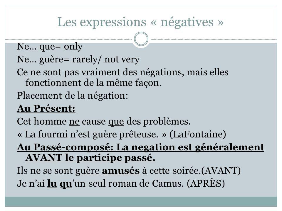 Les expressions « négatives » Ne… que= only Ne… guère= rarely/ not very Ce ne sont pas vraiment des négations, mais elles fonctionnent de la même faço