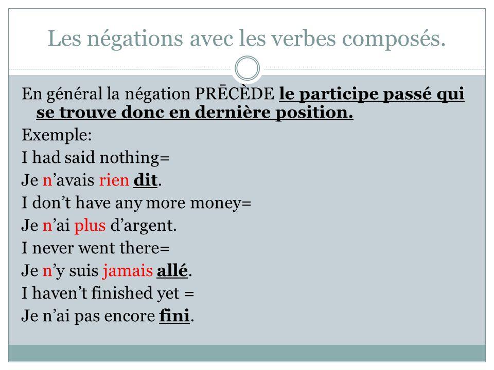 Les négations avec les verbes composés. En général la négation PRĒCÈDE le participe passé qui se trouve donc en dernière position. Exemple: I had said