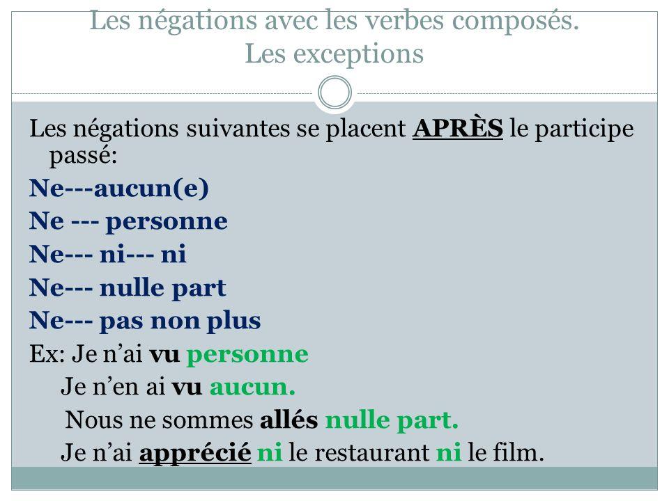 Les négations avec les verbes composés. Les exceptions Les négations suivantes se placent APRÈS le participe passé: Ne---aucun(e) Ne --- personne Ne--
