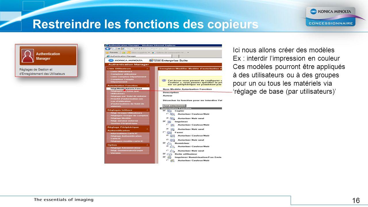 16 Restreindre les fonctions des copieurs Ici nous allons créer des modèles Ex : interdir limpression en couleur Ces modèles pourront être appliqués à